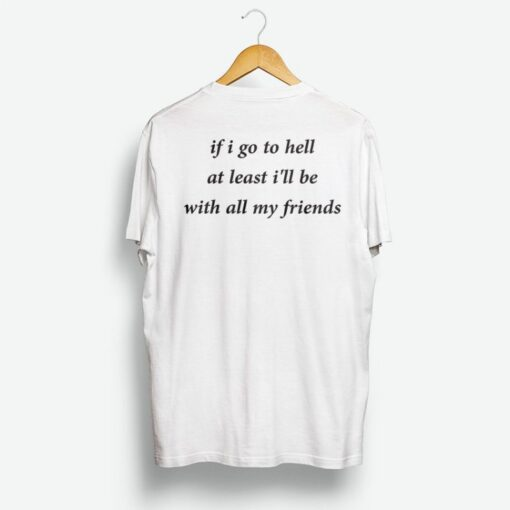 If Go To Hell At Least I'll Be With All My Friend Shirt