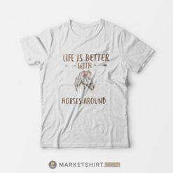 Life Is Better With Horses Around T-shirt