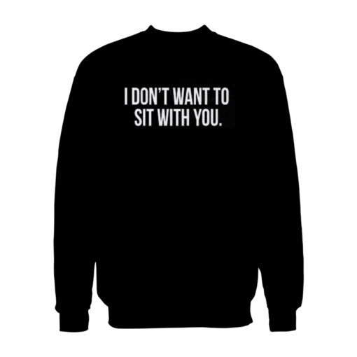 I Don't Want To Sit With You Sweatshirt
