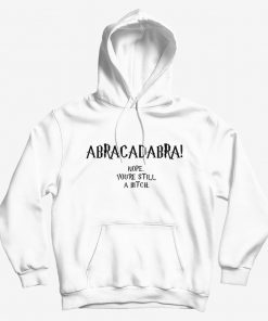 Abracadabra Nope You're Still A Bitch Hoodie