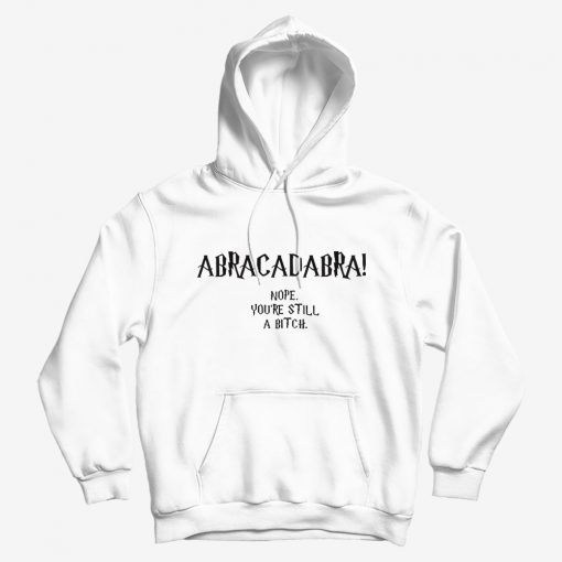 Abracadabra Nope You're Still A Bitch Hoodie