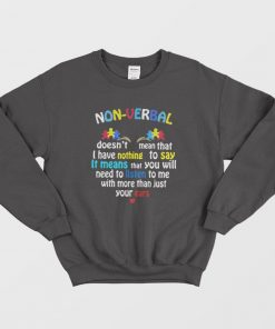 Nonverbal Doesn't Mean That I Have Nothing To Say It Means Sweatshirt