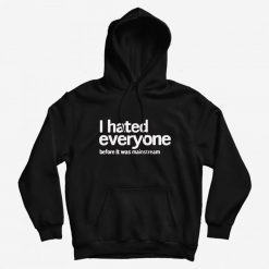I Hated Everyone Before It Was Mainstream Hoodie