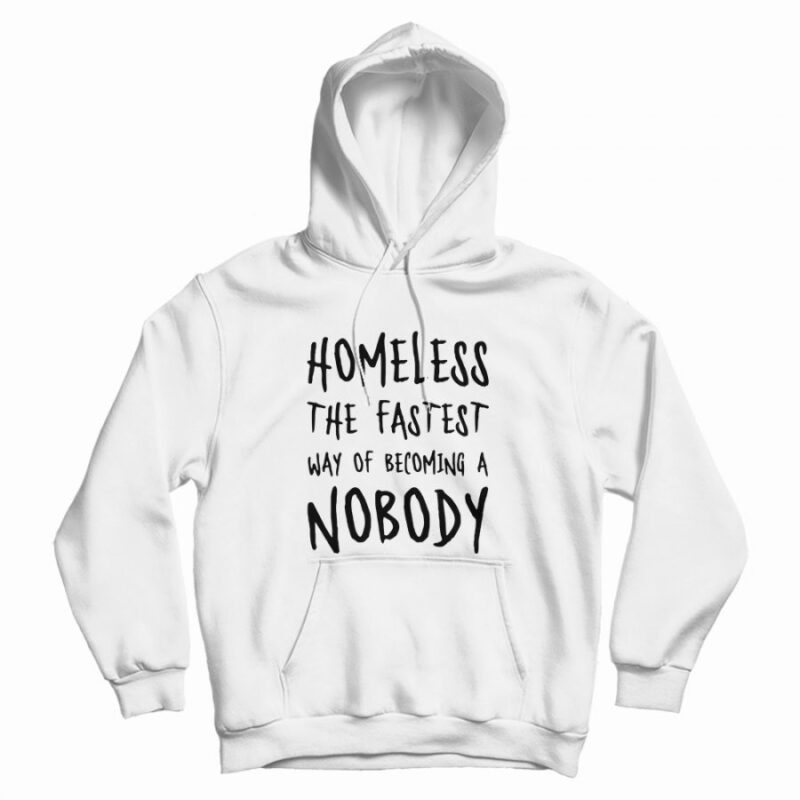 Homeless The Fastest Way Of Becoming A Nobody Hoodie