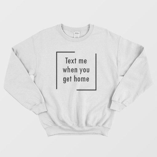 Text Me When You Get Home Sweatshirt