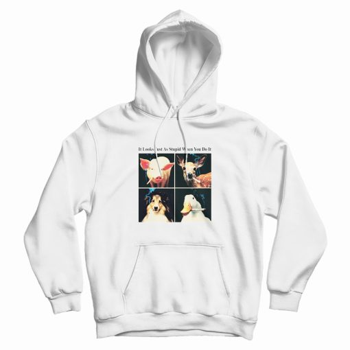 It Looks Just As Stupid When You Do It Hoodie
