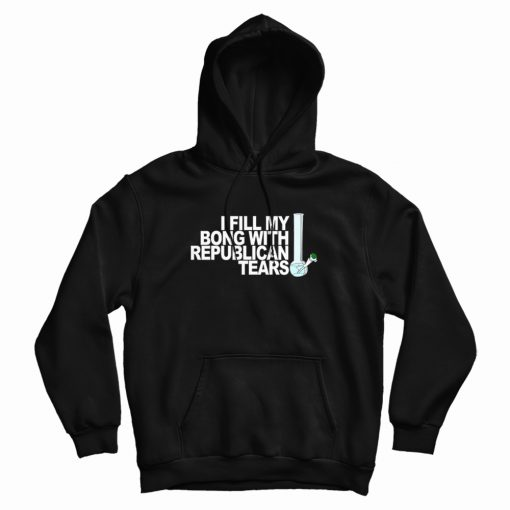 I Fill My Bong With Republican Tears Hoodie