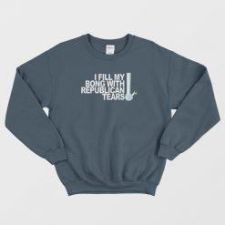 I Fill My Bong With Republican Tears Sweatshirt