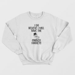 I Do Believe I Will Have The Chicken Nuggets Sweatshirt