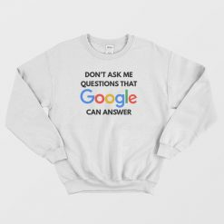 Don't Ask Me Questions That Google Can Answer Sweatshirt