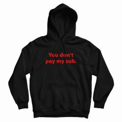 You Don't Pay My Sub Hoodie