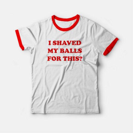 I Shaved My Balls For This Ringer T-shirt
