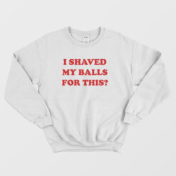 I Shaved My Balls For This Sweatshirt