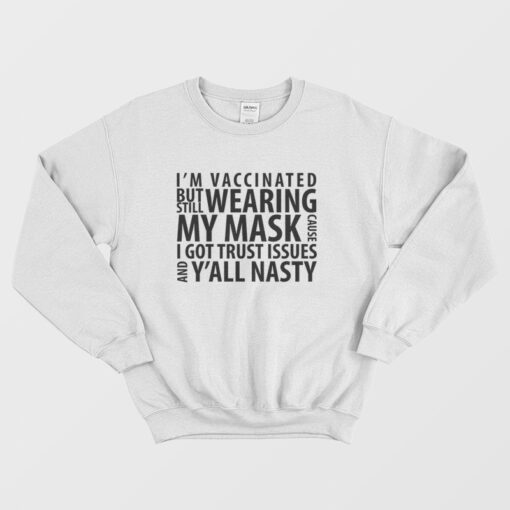 I'm Vaccinated But Still Wearing My Mask Cause I Got Trust Issues and Y'all Nasty Sweatshirt