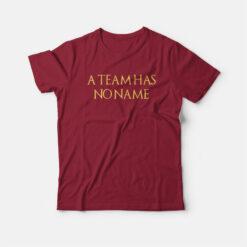 A Team Has No Name T-shirt