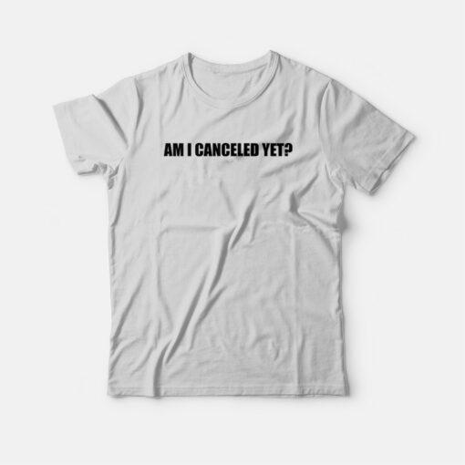 Am I Canceled Yet T-shirt