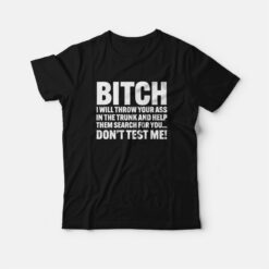 Bitch I Will Throw Your Ass In The Trunk and Help Them Search For You T-shirt