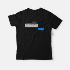But I Can't Live Without You Then Die Message T-Shirt