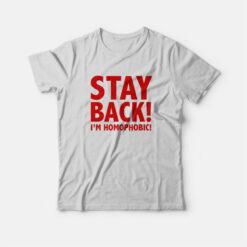 Stay Back I'm Homophobic T-shirt